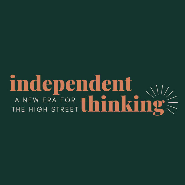 Independent Thinking - Exploring a new era for the high street  Podcast Artwork Image