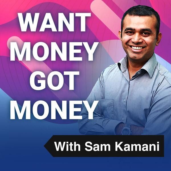 Want Money Got Money with Sam Kamani Podcast Artwork Image