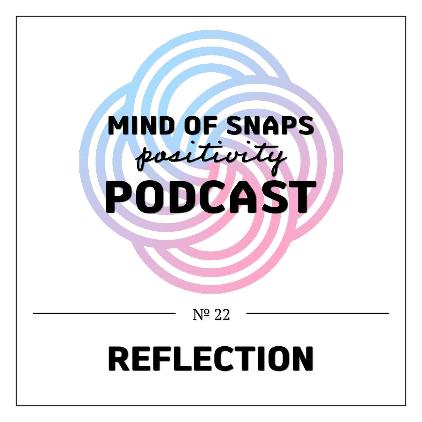 """Mind of Snaps - Positivity Podcast   Ep. 22 - """"Reflection"""""""