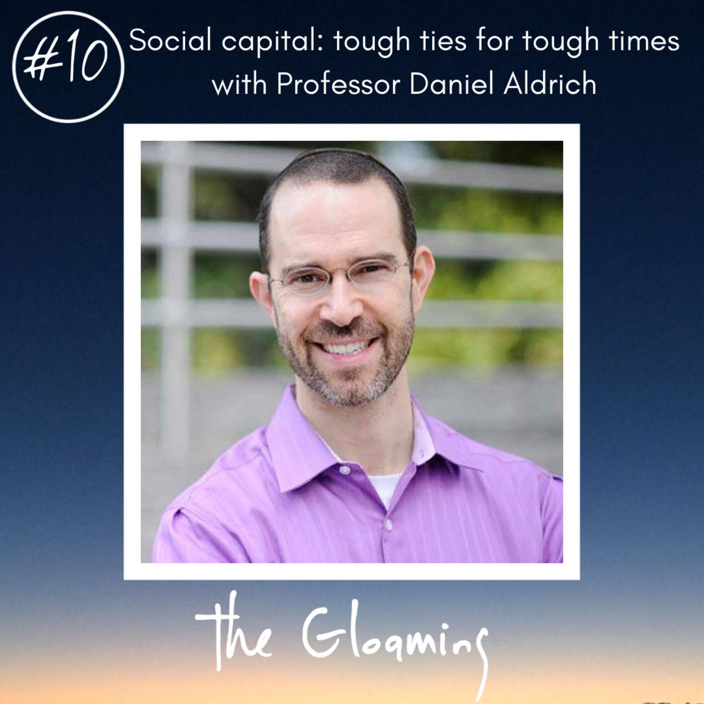 TG10: Social capital: tough ties for tough times (with Professor Daniel Aldrich)
