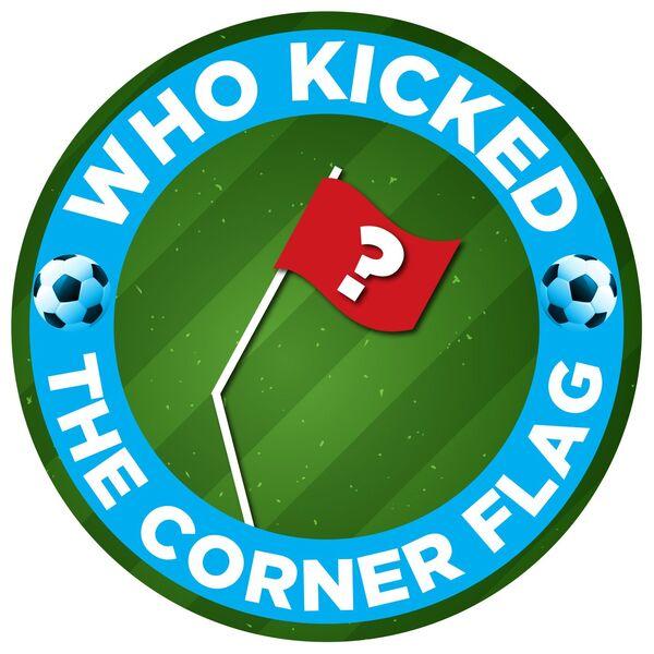 Who Kicked the Corner Flag?! Podcast Artwork Image