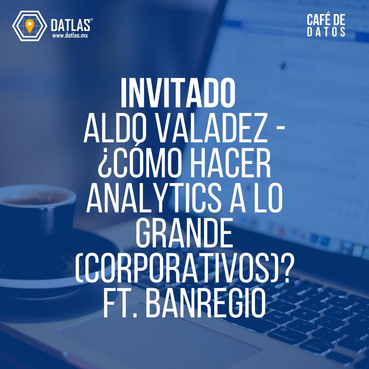 04. Invitado: Aldo Valadez - ¿Cómo hacer analytics a lo grande (en Corporativos)? (ft. BANREGIO)