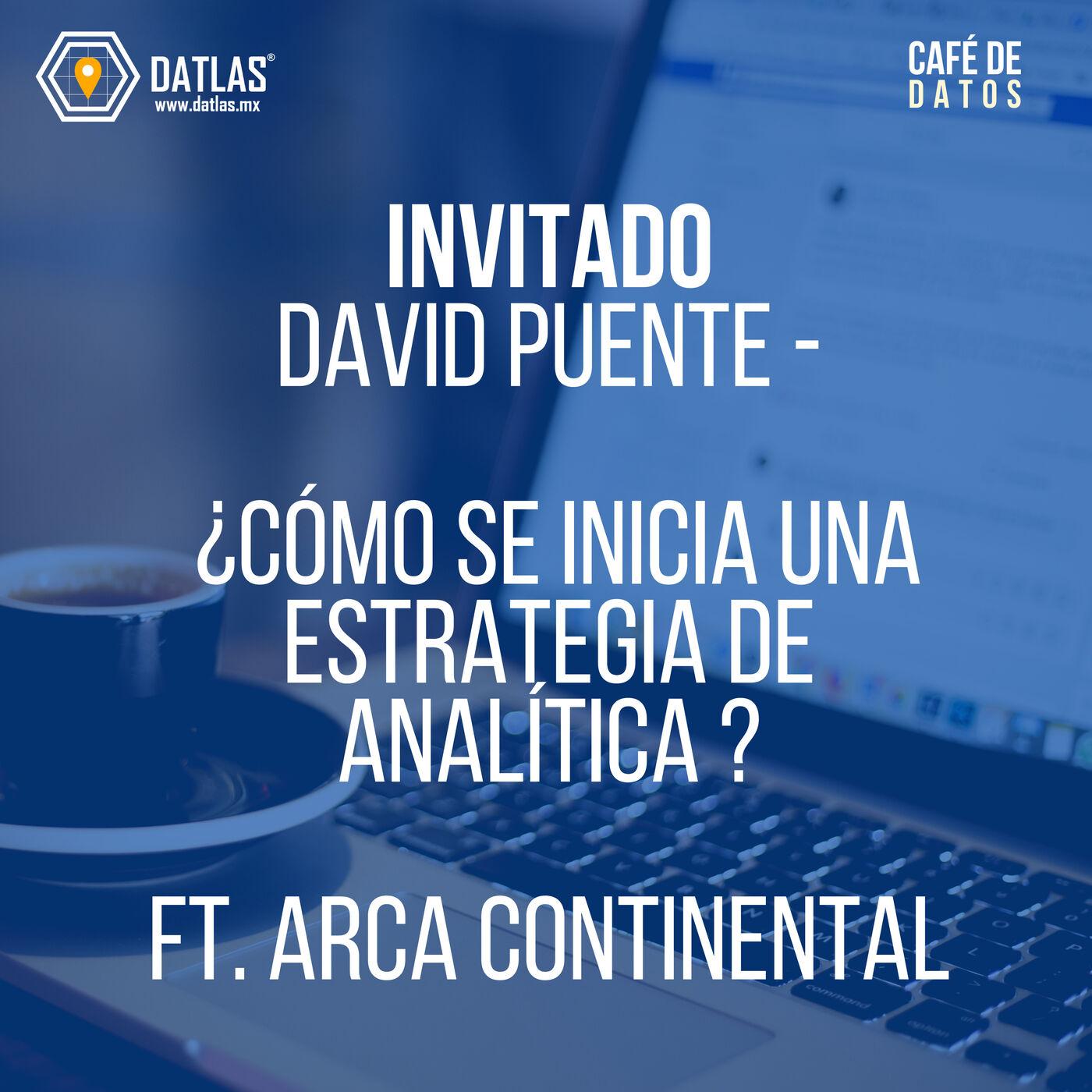 08. Invitado: David Puente ¿Cómo se inicia una estrategia de analítica ? (ft. ARCA CONTINENTAL)