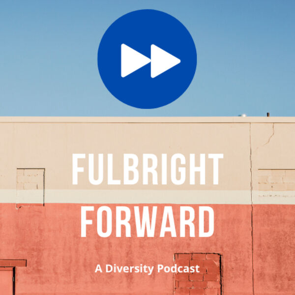 Fulbright Forward - A Diversity Podcast  Podcast Artwork Image