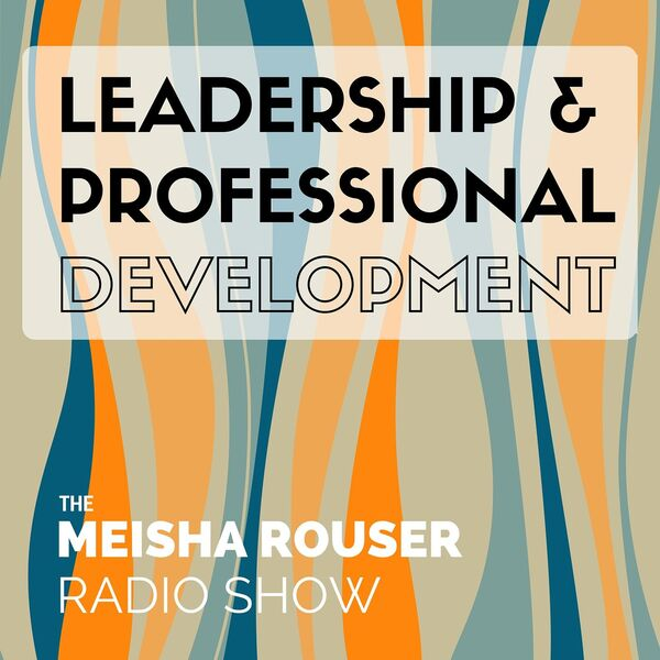 The Meisha Rouser Show : Leadership and Professional Development, with Organizational Psychologist and Master Certified Coach Podcast Artwork Image