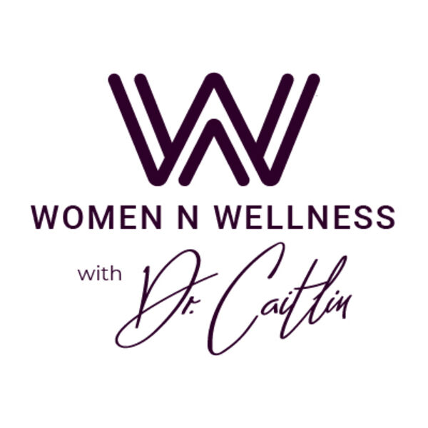 Women N Wellness with Dr. Caitlin Podcast Artwork Image