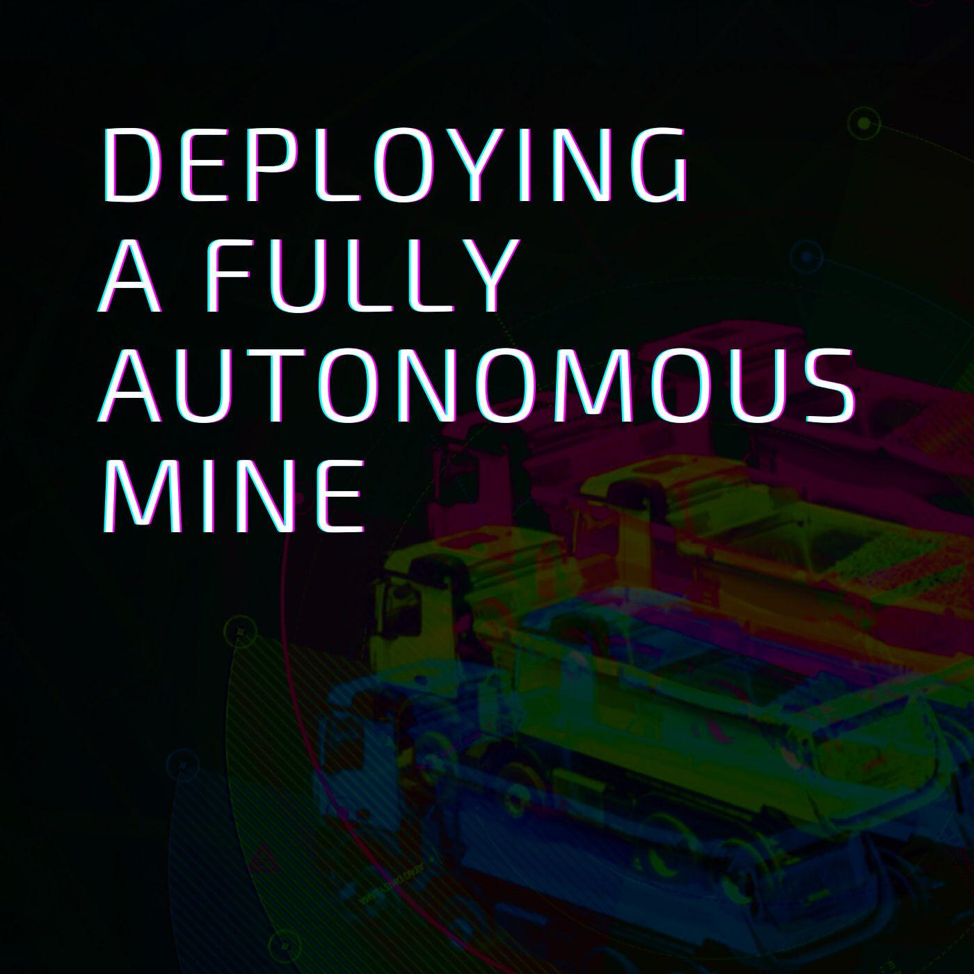 Deploying a Fully Autonomous Mine