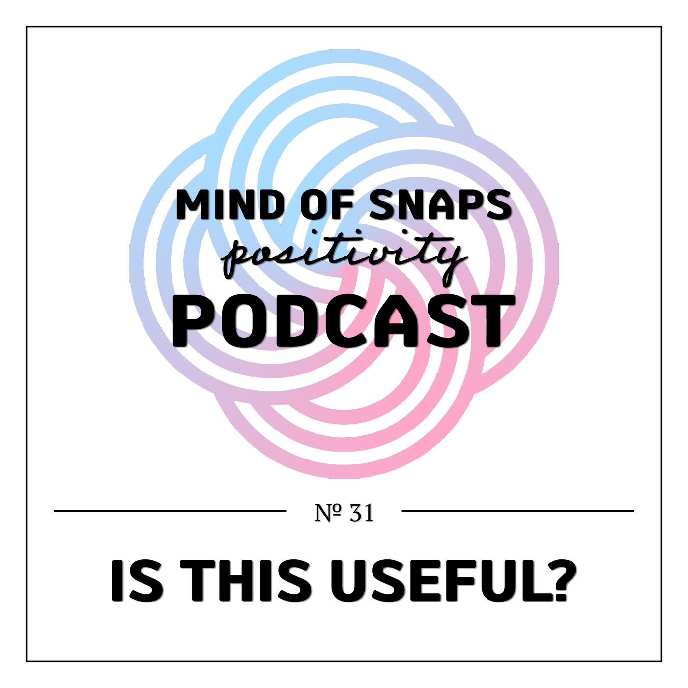 """Mind of Snaps - Positivity Podcast   Ep. 31 - """"Is This Useful?"""""""