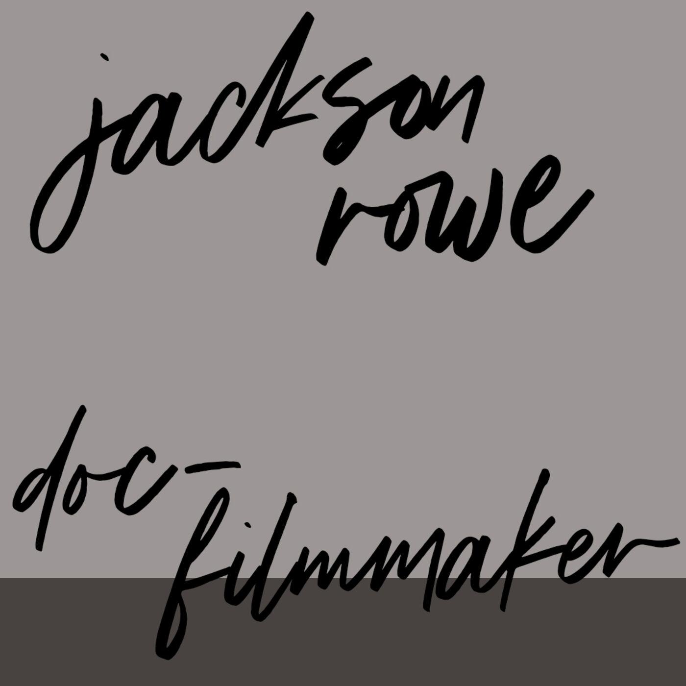 "#72: Doc-Filmmaker: Jackson Rowe: ""Am I being honest?  Am I being funny?"""
