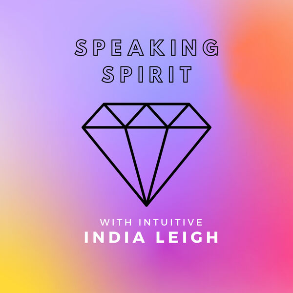Speaking Spirit With Intuitive India Leigh Podcast Artwork Image