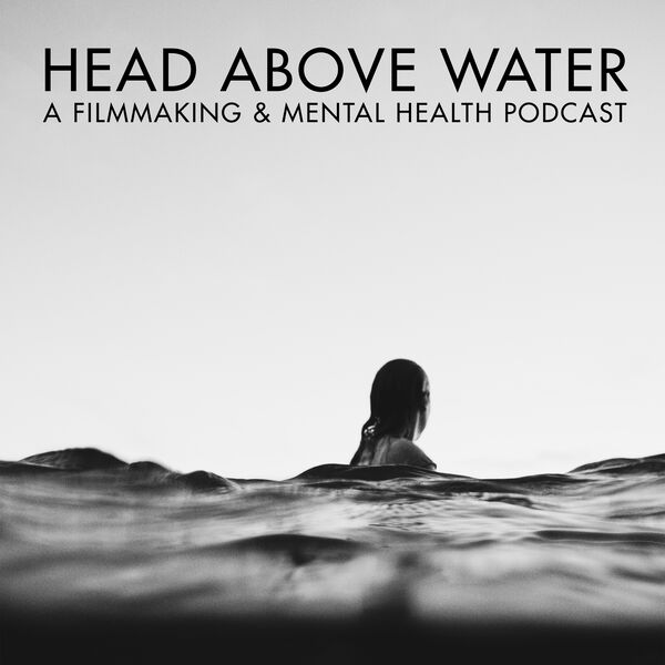 Head Above Water - A Filmmaking & Mental Health Podcast Podcast Artwork Image