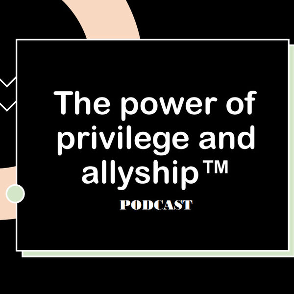 The Power of Privilege and Allyship Podcast Artwork Image
