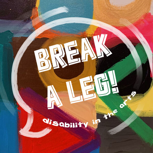Break A Leg! Disability in the Arts Podcast Artwork Image