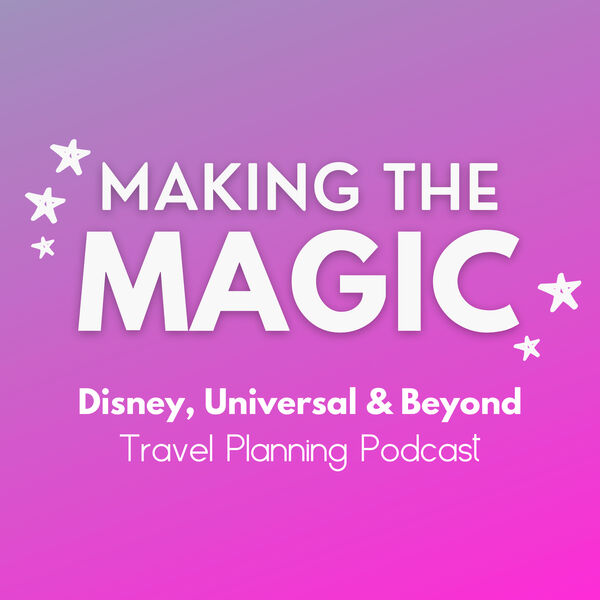 Making the Magic - Disney & Universal Travel Planning Podcast Podcast Artwork Image
