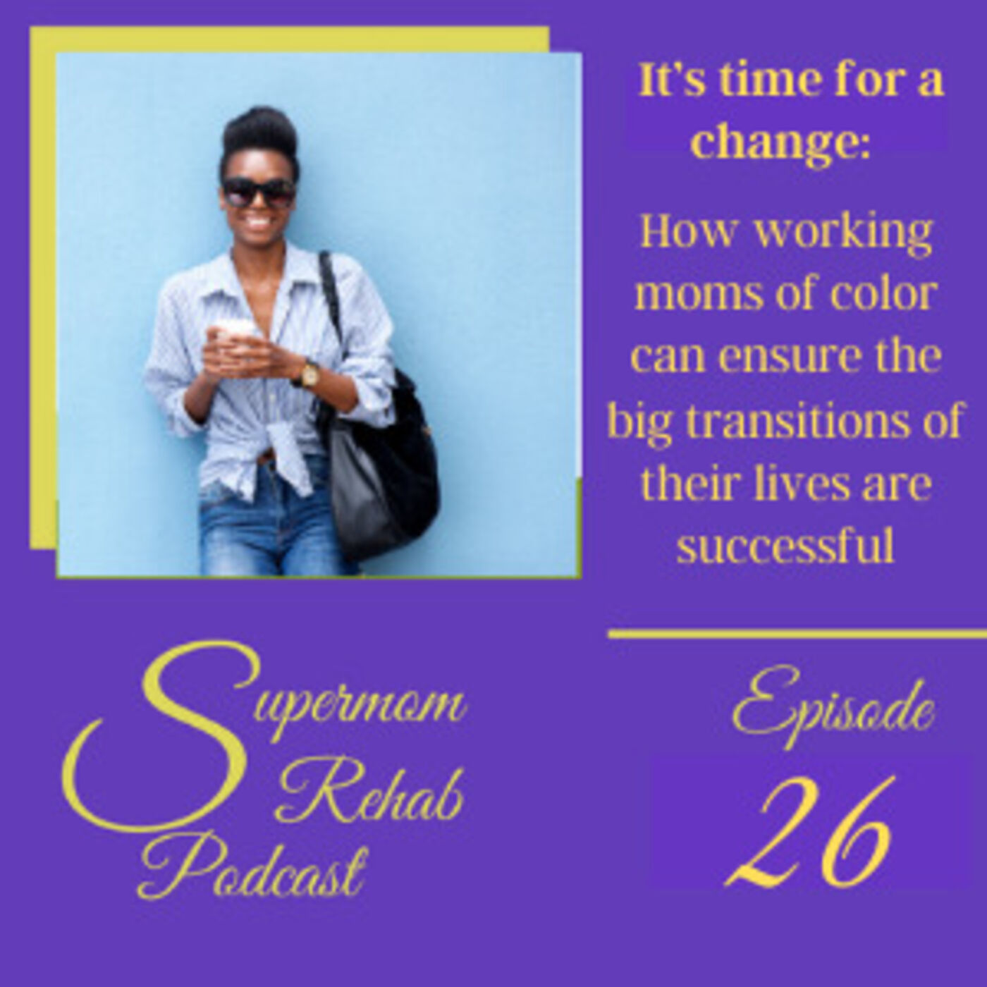 Episode 26: It's time for a change: How working moms of color can ensure the big transitions of their life are successful!