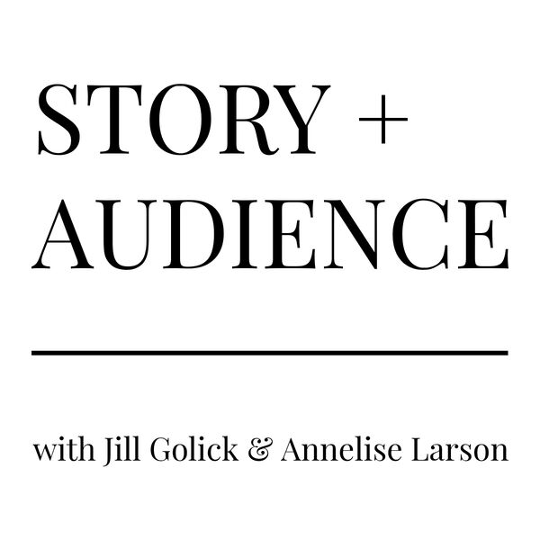 STORY + AUDIENCE with Jill Golick & Annelise Larson Podcast Artwork Image