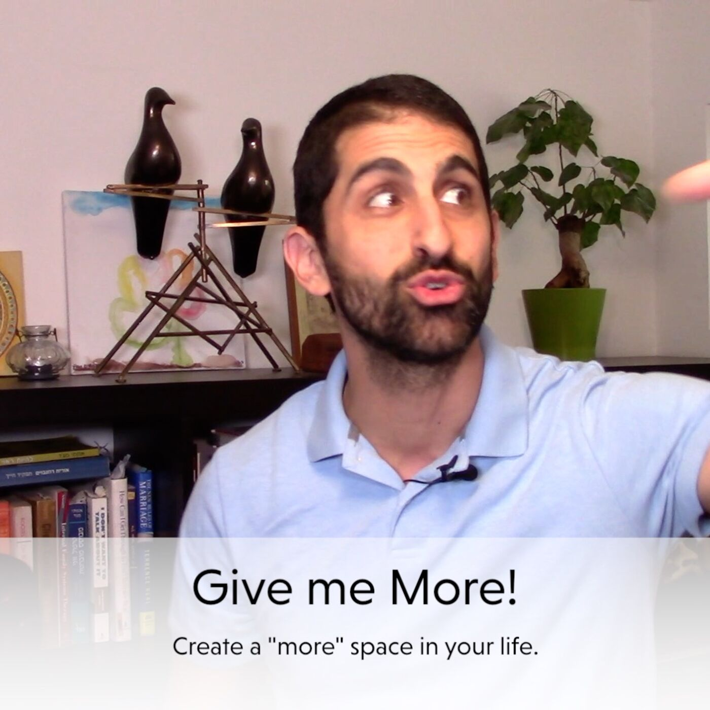 """Give me more!"" - Make a 'more' space in your life."