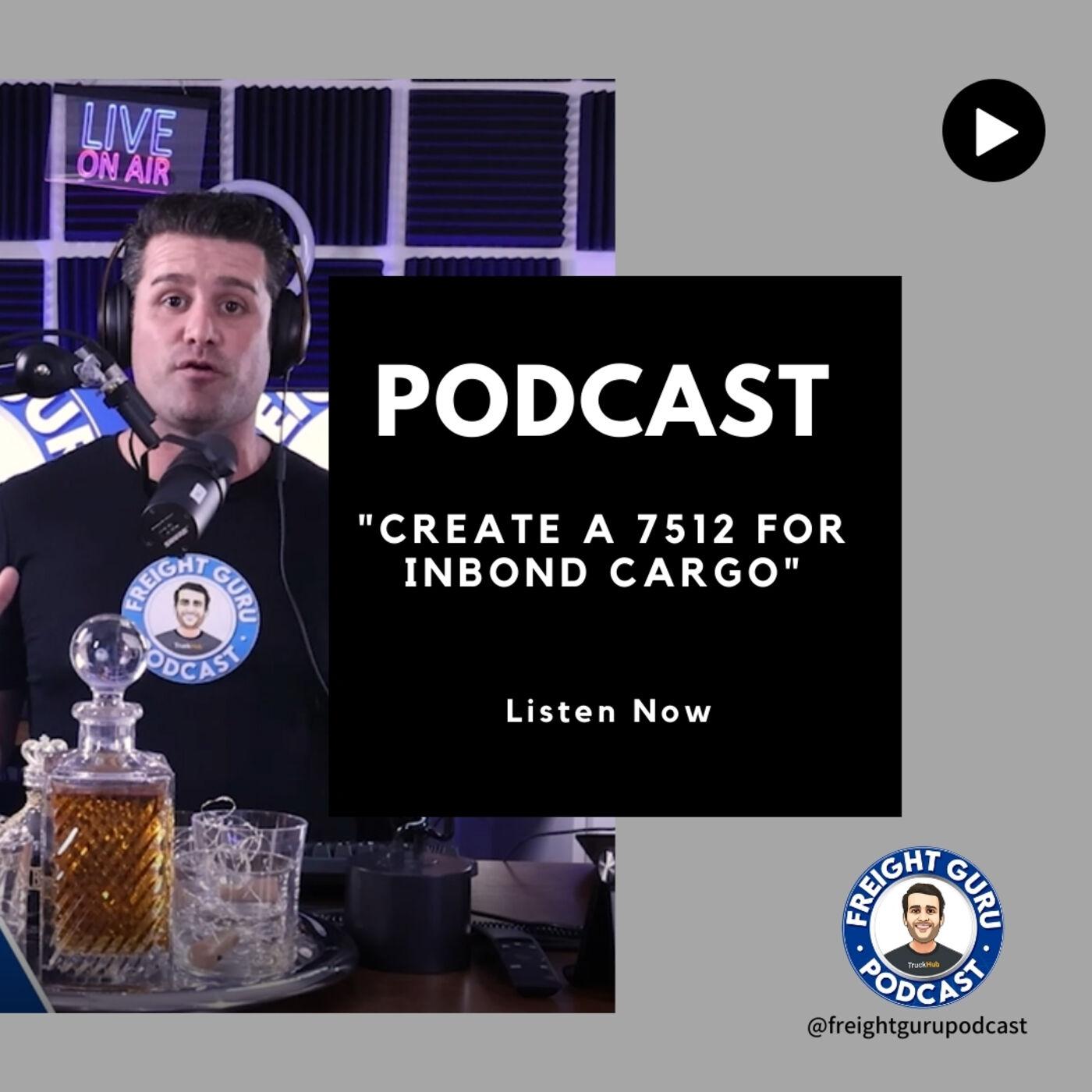 Create a 7512 for Inbond Cargo - Freight Guru Podcast Ep. 18