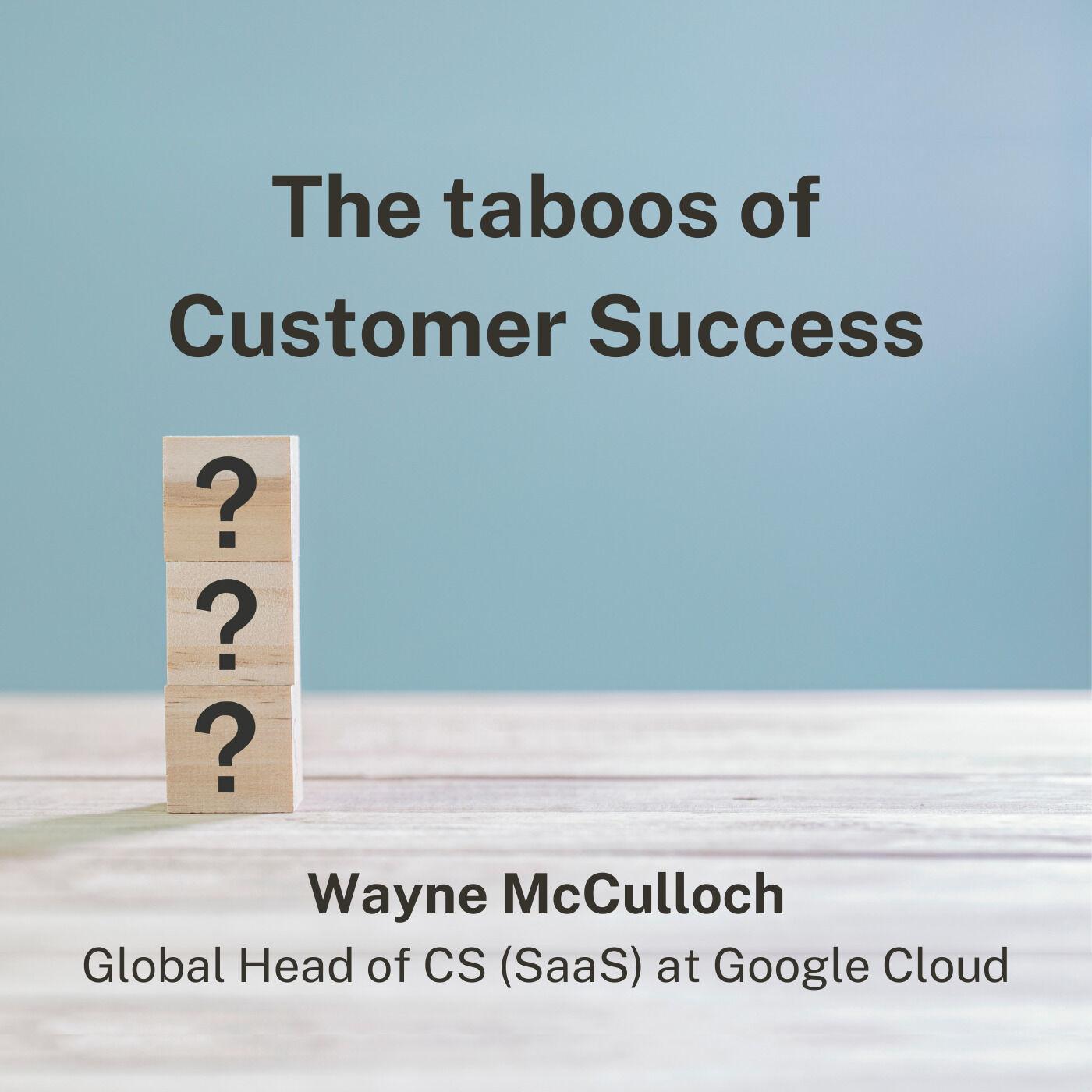 Wayne McCulloch, Global Head of CS (SaaS) at Google Cloud - the taboos of Customer Success