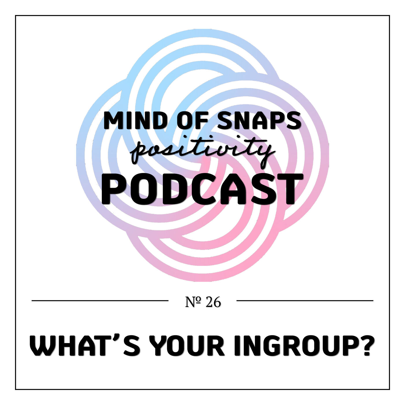 """Mind of Snaps - Positivity Podcast   Ep. 26 - """"What's Your Ingroup?"""""""