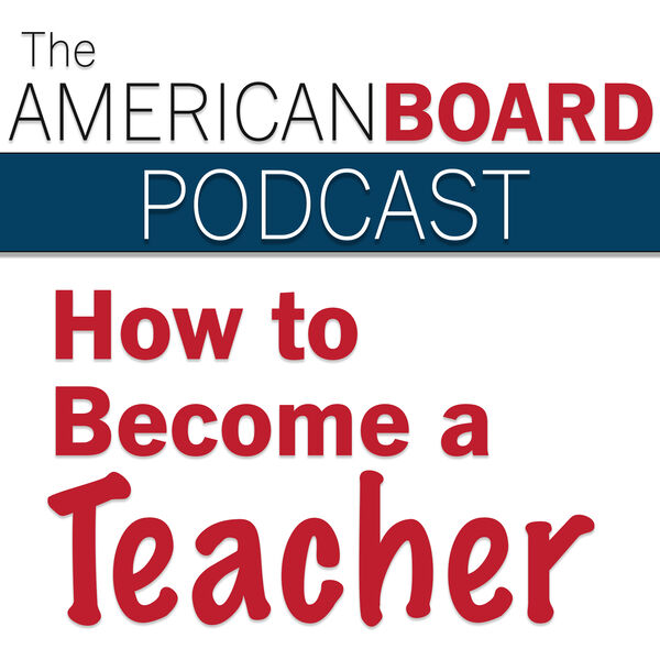 How To Become a Teacher | American Board Podcast | Online Teacher Certification Podcast Artwork Image