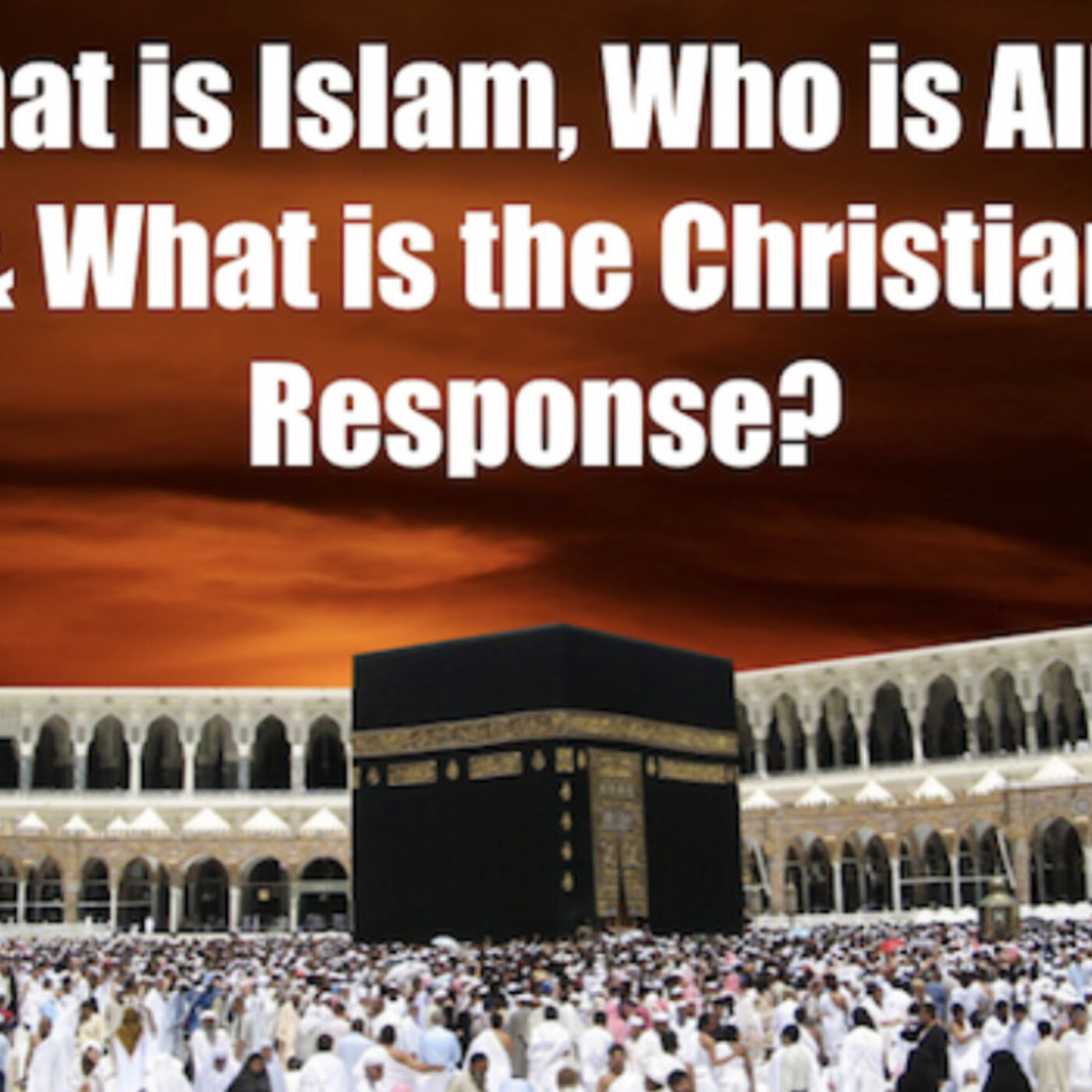 What is Islam, Who is Allah & What is the Christian Response?