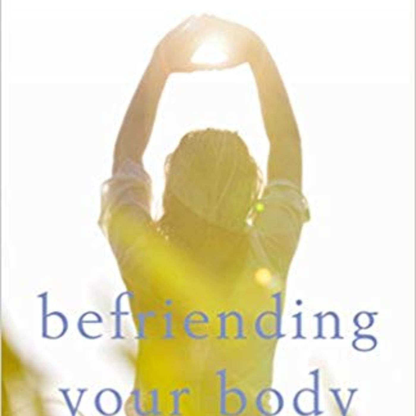 Befriending Your Body: Self Compassion/Self Care