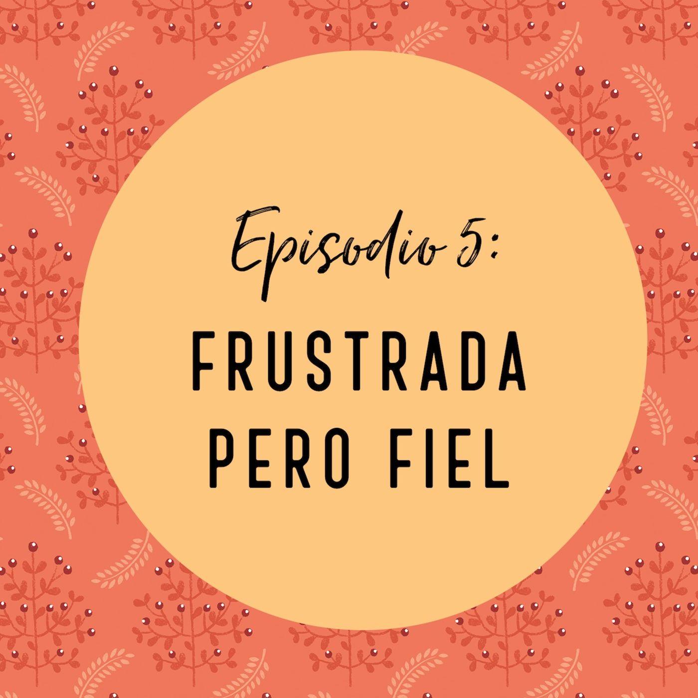 Episodio 5: Frustrada Pero Fiel