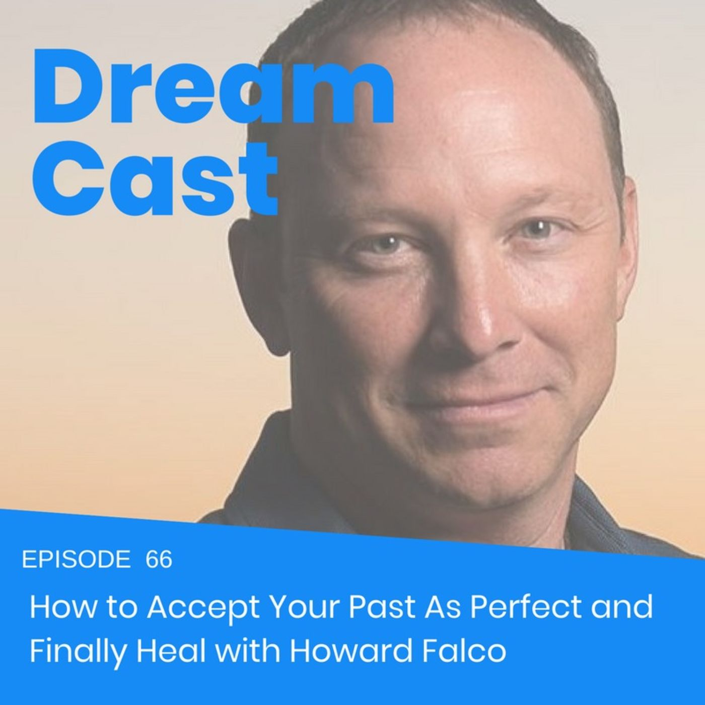 Episode 66 - How to Accept Your Past As Perfect and Finally Heal with Howard Falco