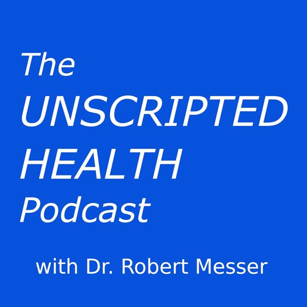 The Unscripted Health Podcast with Dr. Robert Messer Podcast Artwork Image