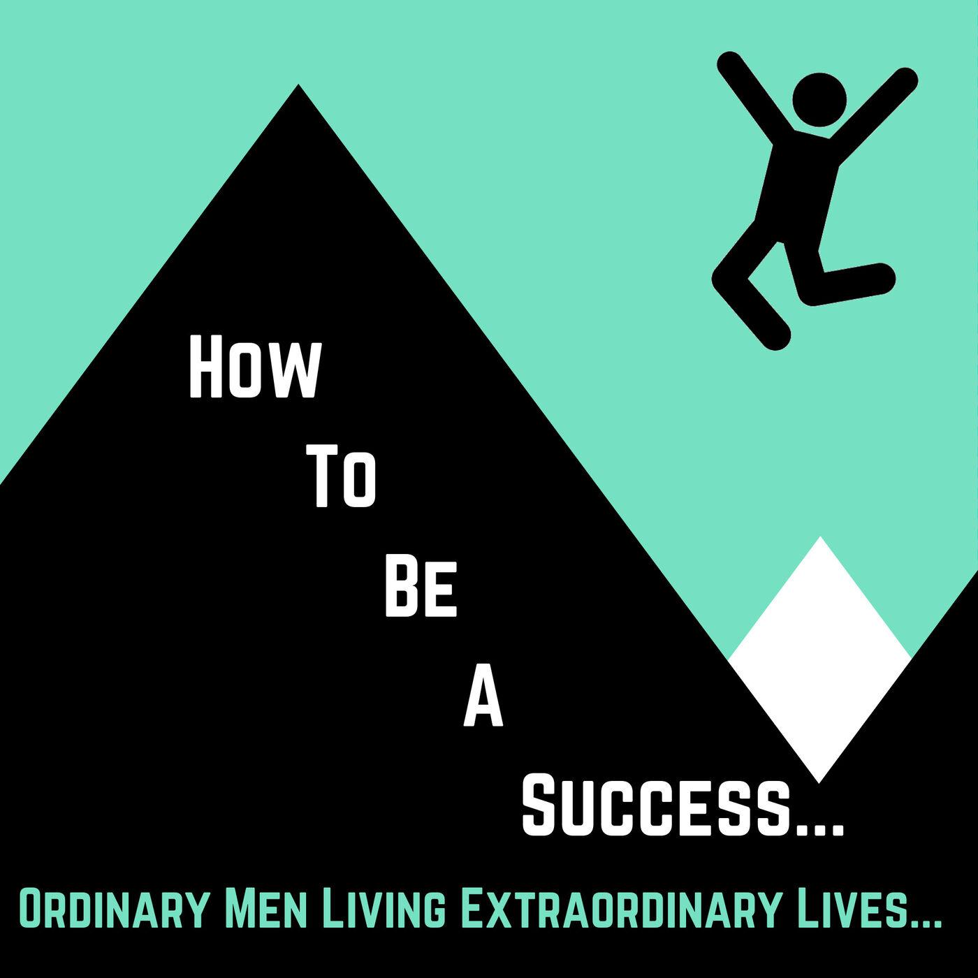 How To Be a Success: Ordinary Men Living Extraordinary Lives...