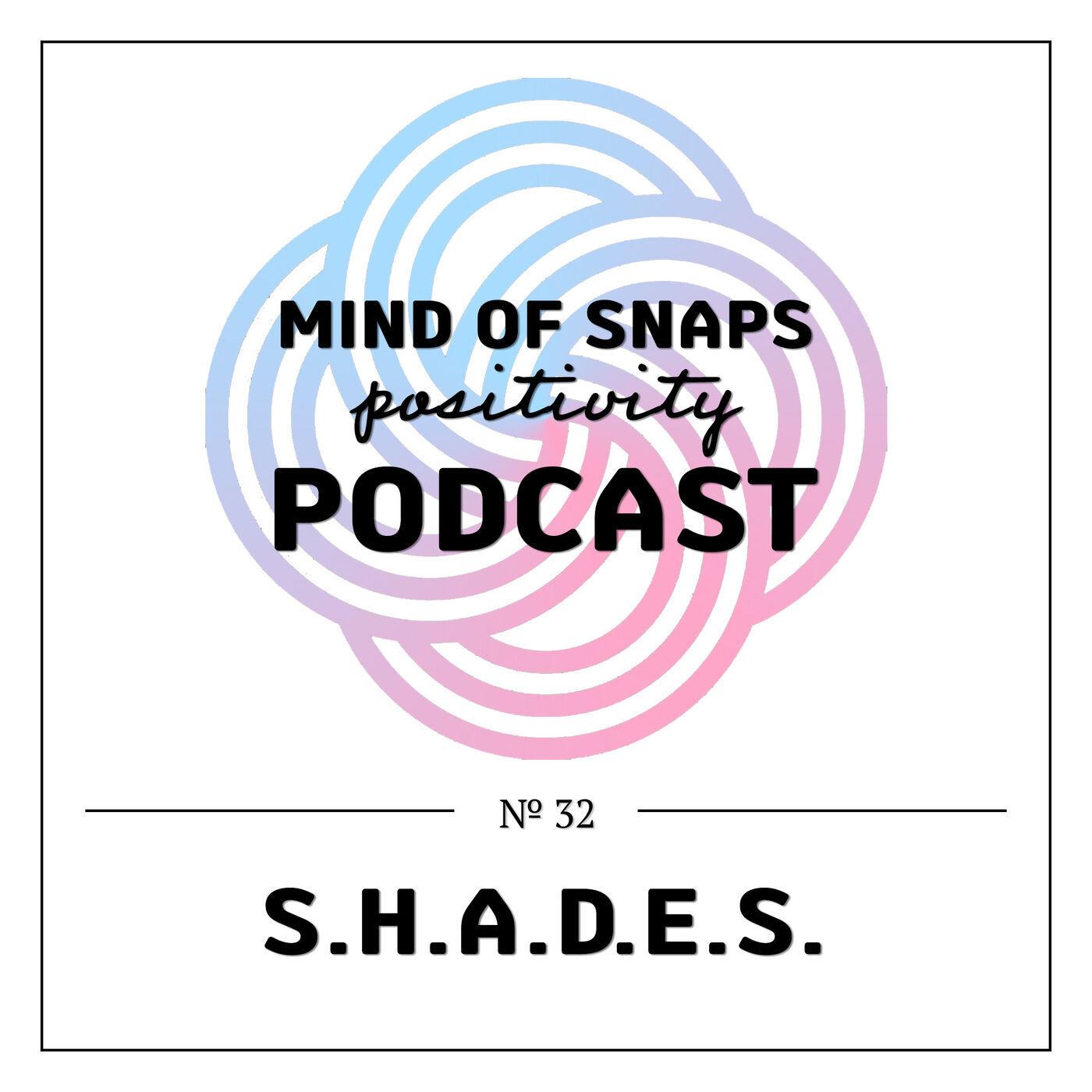 """Mind of Snaps - Positivity Podcast   Ep. 32 - """"SHADES"""""""