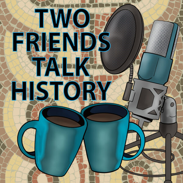 Two Friends Talk History Podcast Artwork Image