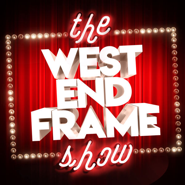 The West End Frame Show: Theatre News, Reviews & Chat Podcast Artwork Image