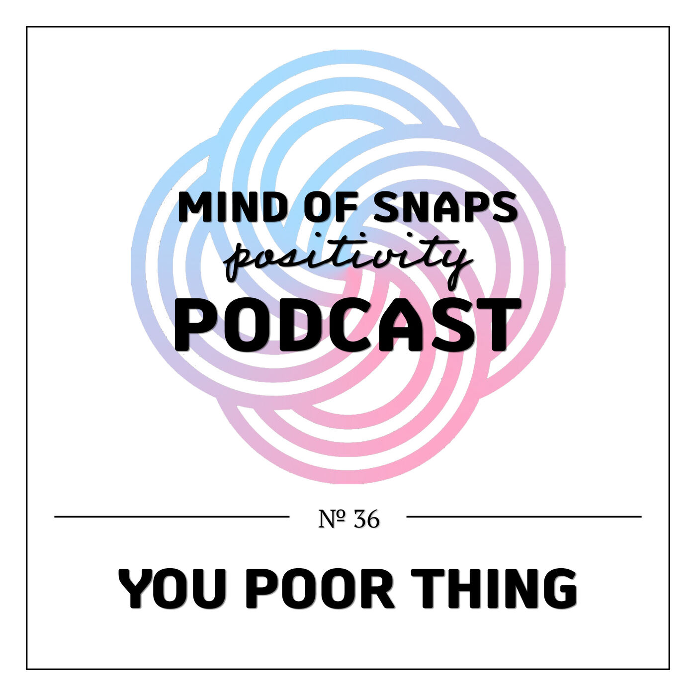 """Mind of Snaps - Positivity Podcast   Ep. 36 - """"You Poor Thing"""""""