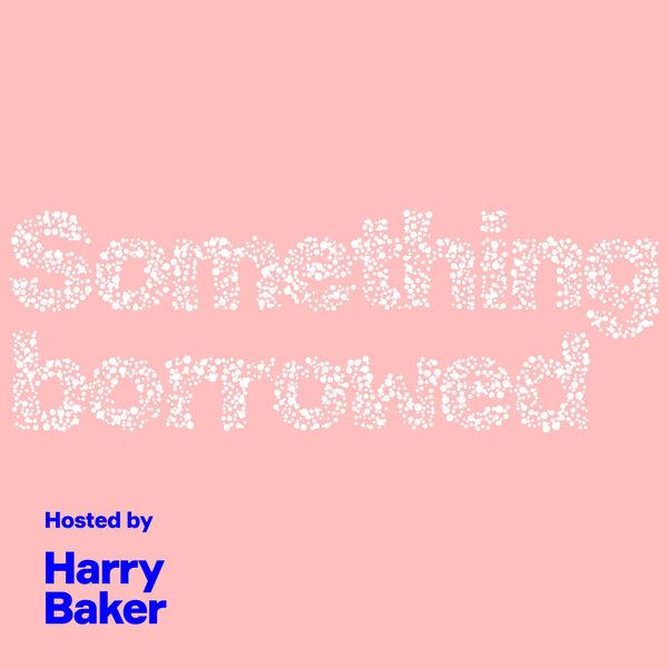 Something Borrowed Podcast With Harry Baker Podcast Artwork Image