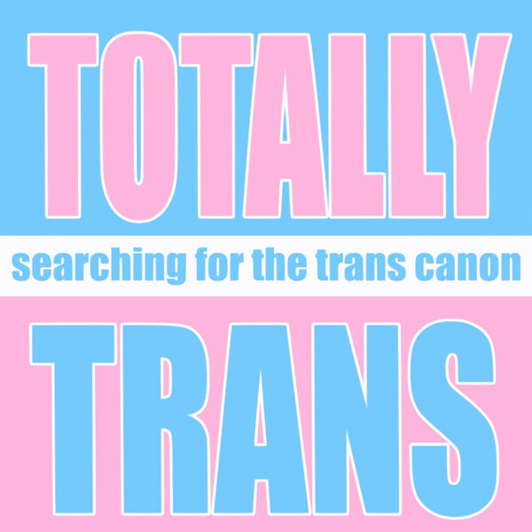 Totally Trans: Searching for the Trans Canon Podcast Artwork Image