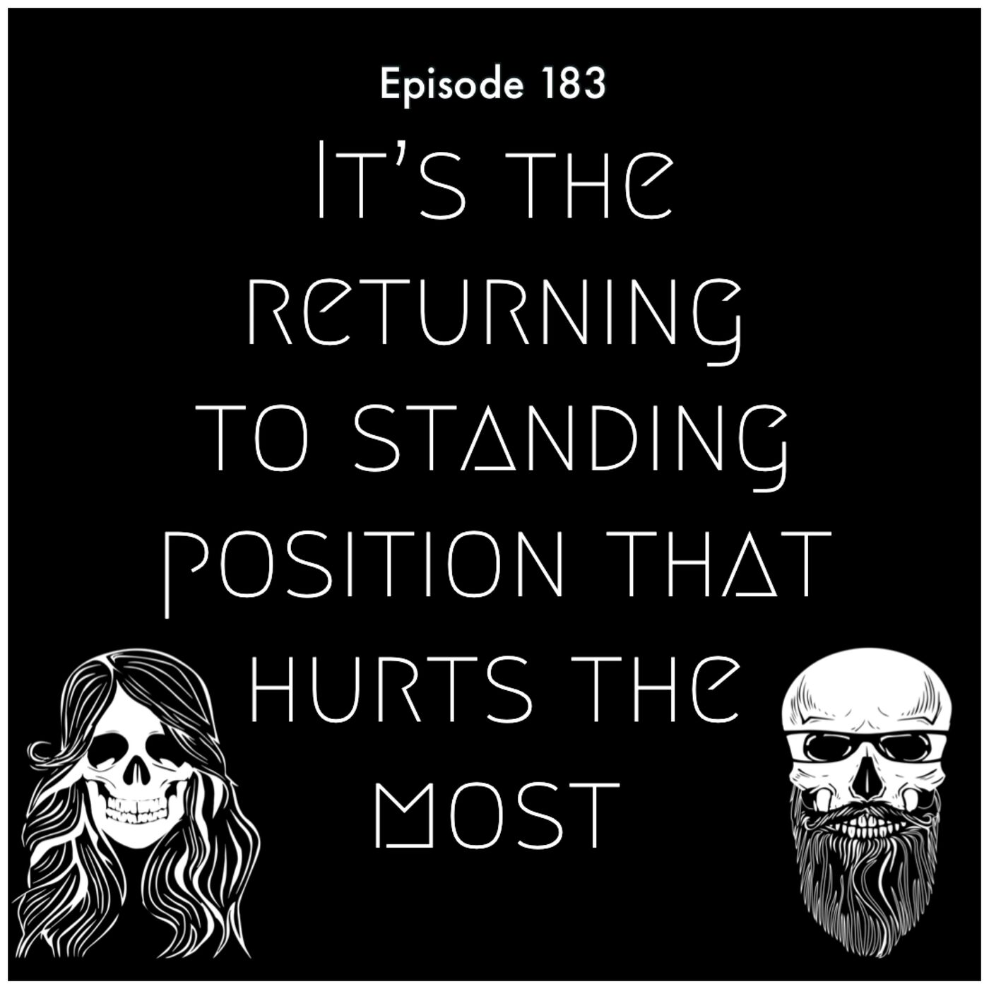 Episode 183: It's The Returning To Standing Position That Hurts The Most