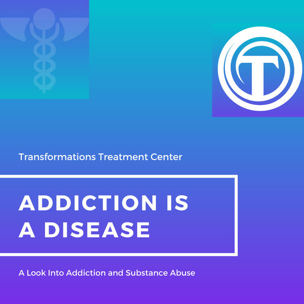 Addiction is a Disease - Transformations Treatment Center Podcast Artwork Image