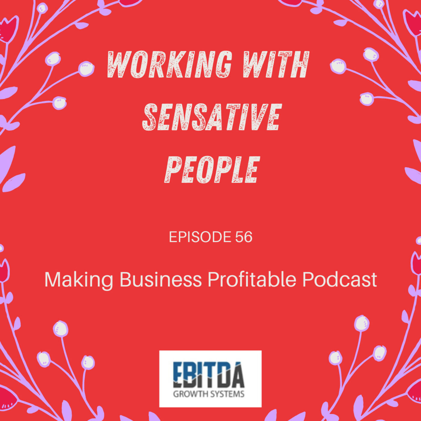 Episode 56 - Working with Sensitive People