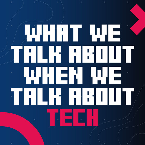 What We Talk About When We Talk About Tech Podcast Artwork Image