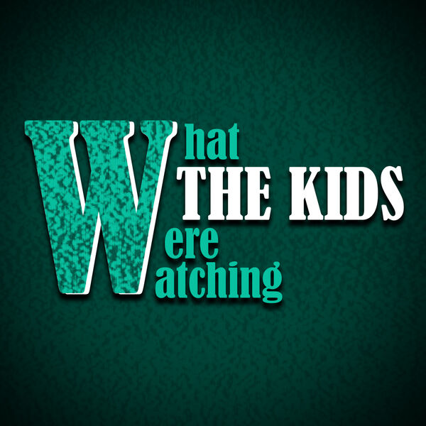 What the Kids Were Watching Podcast Artwork Image