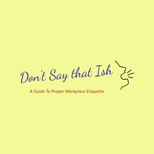 Don't Say That Ish: A Guide to Proper Workplace Etiquette Podcast Artwork Image