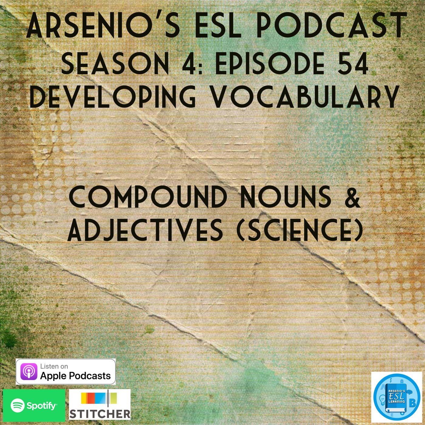 Arsenio's ESL Podcast: Season 4 - Episode 54 - Developing Vocabulary - Compound Nouns & Adjectives (Science)