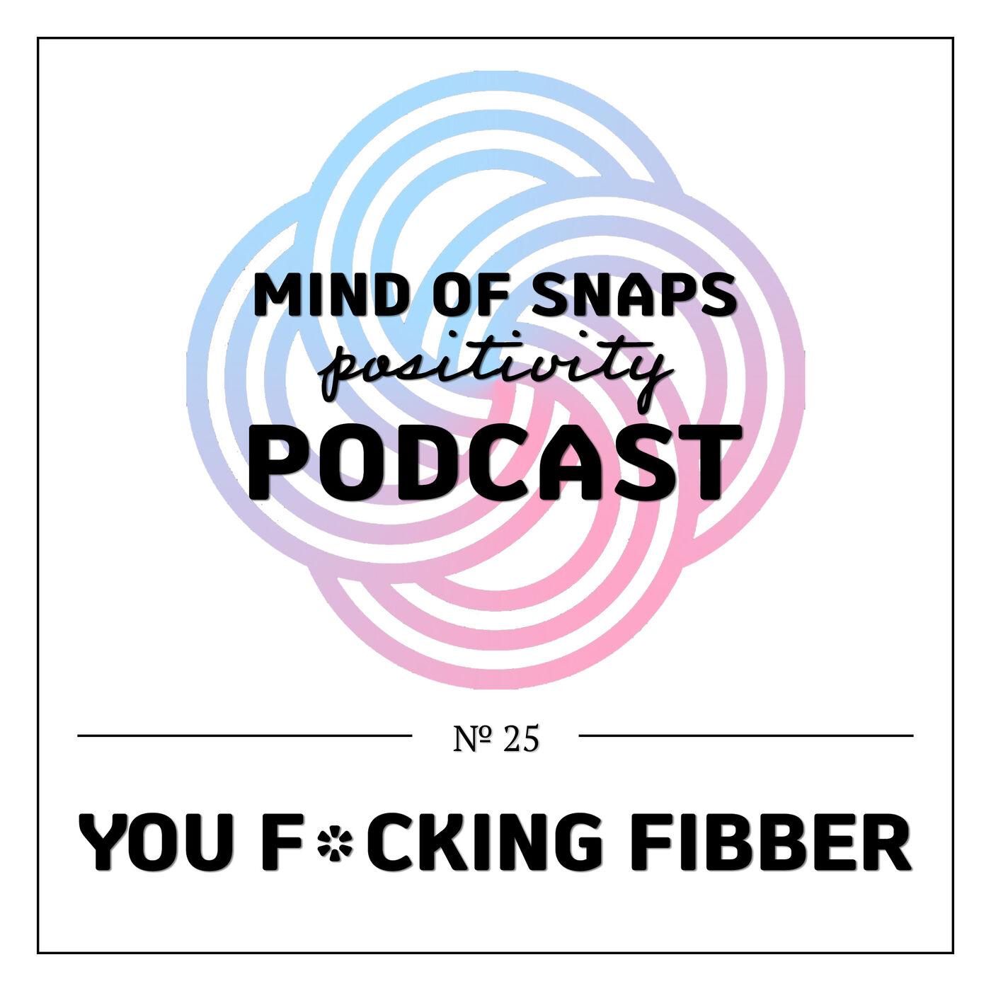 "Mind of Snaps - Positivity Podcast   Ep. 25 - ""You F*cking Fibber"""