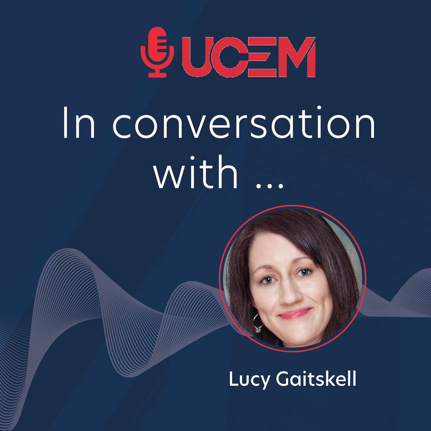UCEM in conversation with... Lucy Gaitskell - Episode 9
