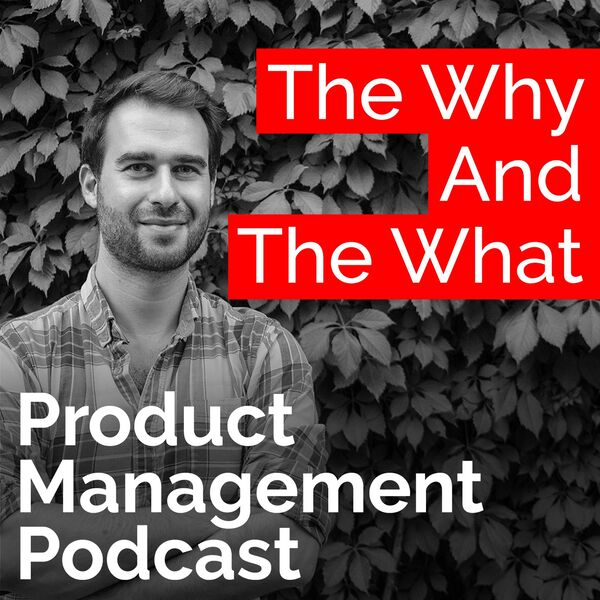 The Why And The What – Product Management Podcast Podcast Artwork Image