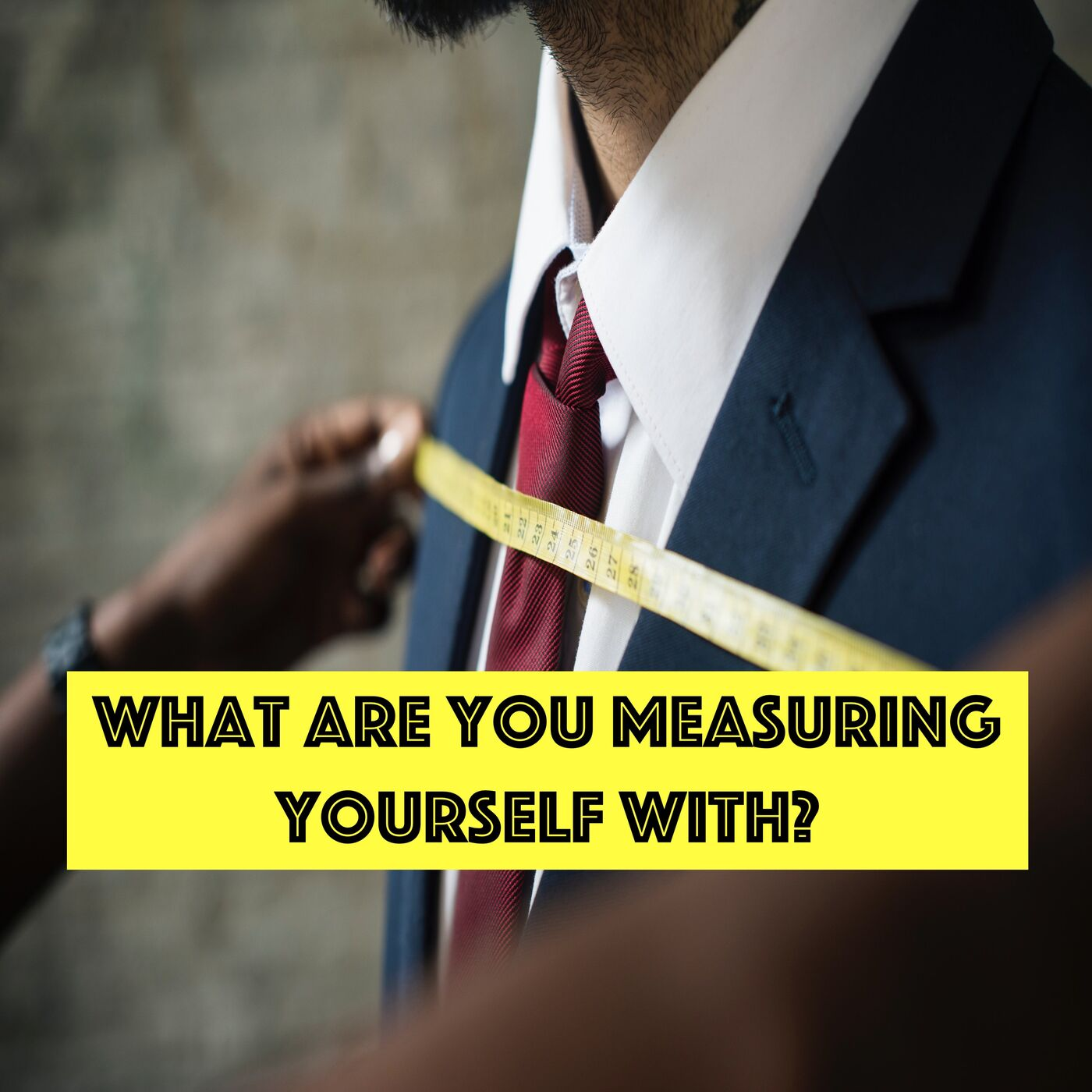 What Are You Measuring Yourself With? - Episode #36
