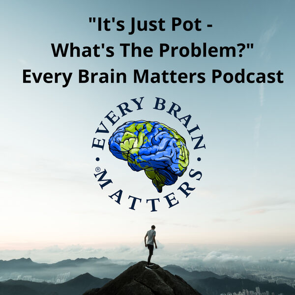 """""""It's Just Pot - What's The Problem?"""" - Every Brain Matters Podcast Podcast Artwork Image"""