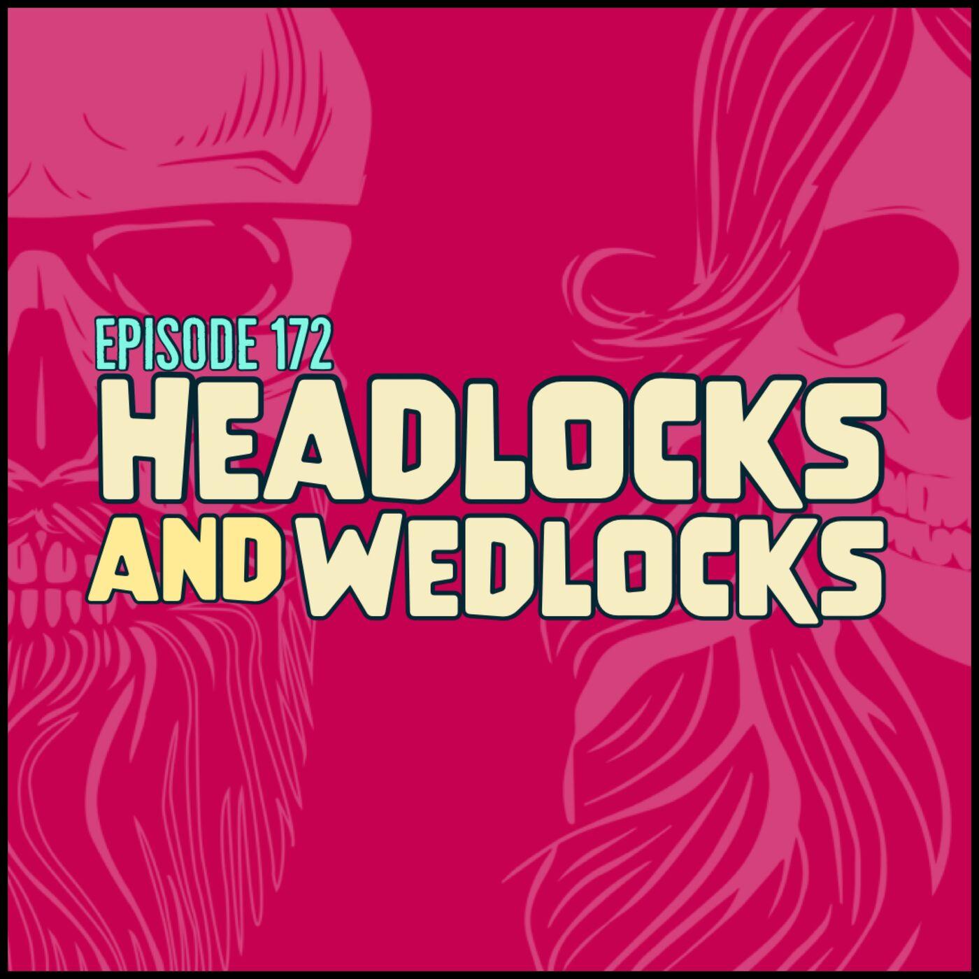 Episode 172: Headlocks and Wedlocks